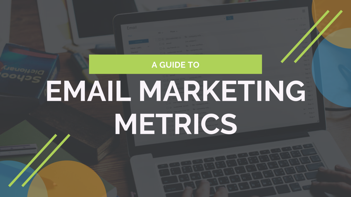 A GUIDE TO  EMAIL MARKETING METRICS